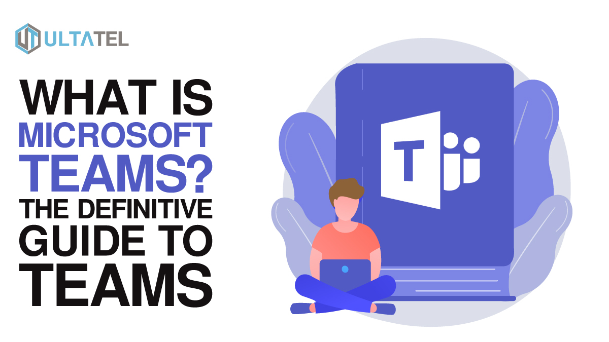 What is Microsoft Teams? The Definitive Guide to Teams